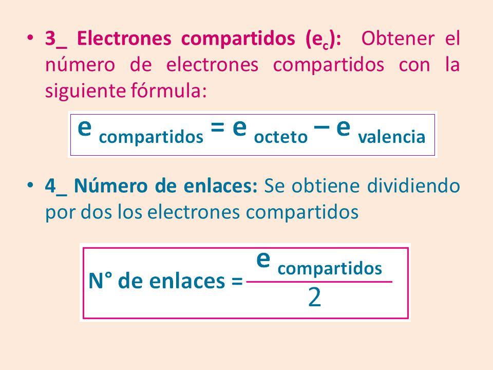 3_ Electrones compartidos (e c ): Obtener el número de electrones compartidos con la siguiente fórmula: 4_ Número de enlaces: Se obtiene dividiendo por dos los electrones compartidos