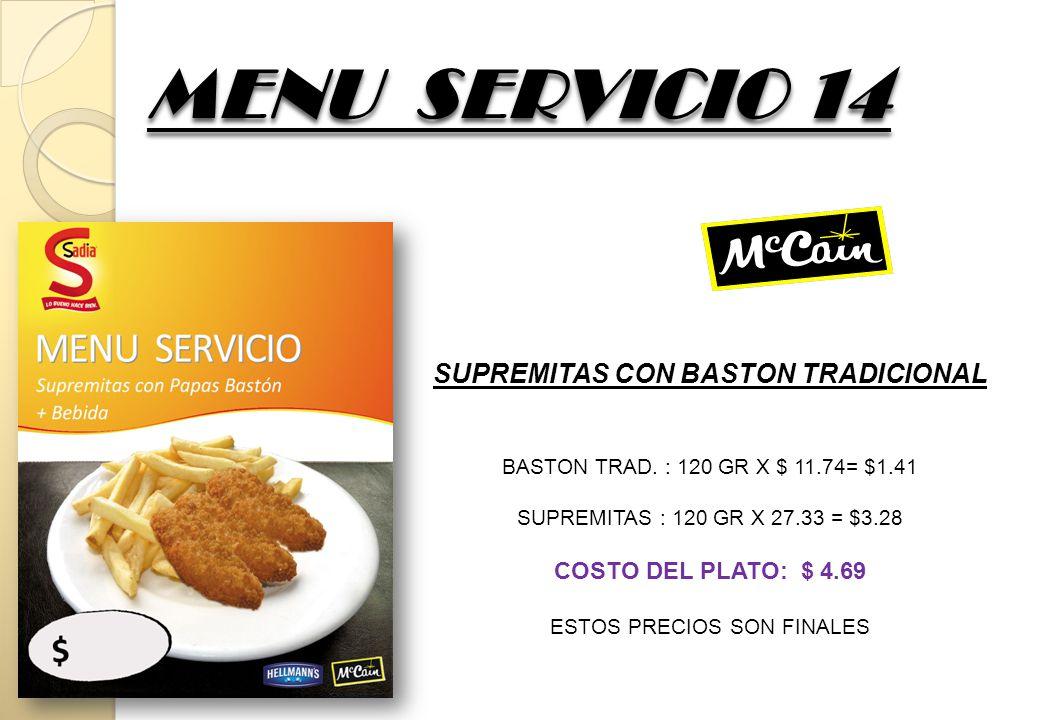 MENU SERVICIO 14 SUPREMITAS CON BASTON TRADICIONAL BASTON TRAD. : 120 GR X $ 11.74= $1.41 SUPREMITAS : 120 GR X 27.33 = $3.28 COSTO DEL PLATO: $ 4.69