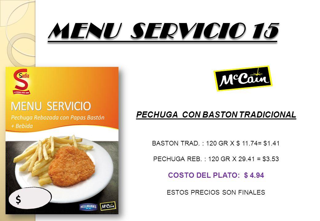 MENU SERVICIO 15 PECHUGA CON BASTON TRADICIONAL BASTON TRAD. : 120 GR X $ 11.74= $1.41 PECHUGA REB. : 120 GR X 29.41 = $3.53 COSTO DEL PLATO: $ 4.94 E
