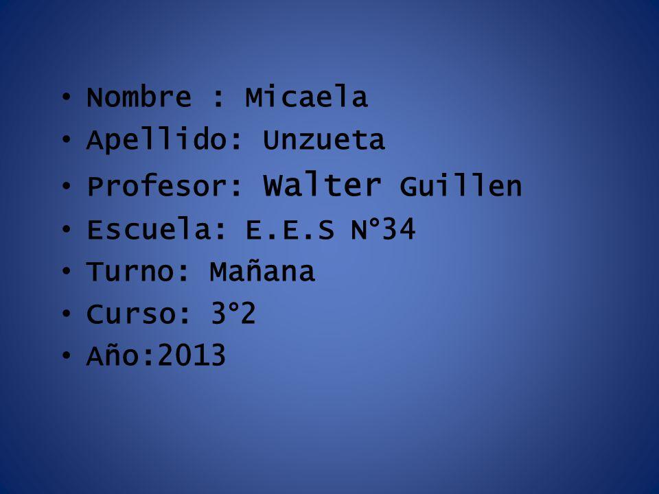 Nombre : Micaela Apellido: Unzueta Profesor: Walter Guillen Escuela: E.E.S N°34 Turno: Mañana Curso: 3°2 Año:2013