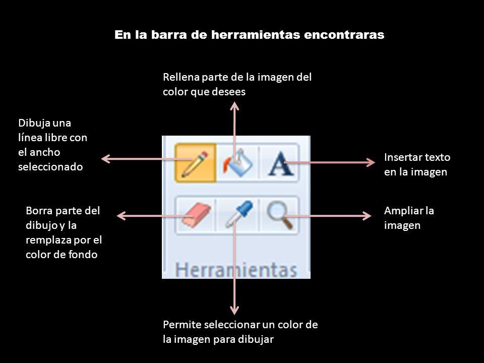 En la barra de herramientas encontraras Insertar texto en la imagen Ampliar la imagen Permite seleccionar un color de la imagen para dibujar Borra parte del dibujo y la remplaza por el color de fondo Dibuja una línea libre con el ancho seleccionado Rellena parte de la imagen del color que desees