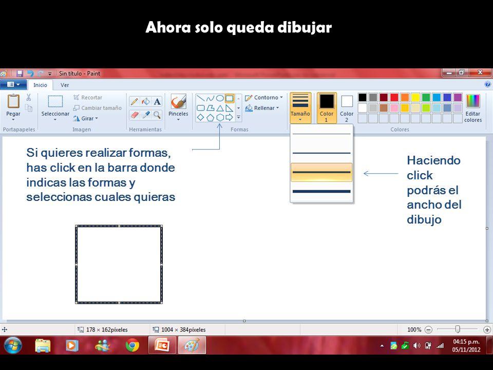 Ahora solo queda dibujar Si quieres realizar formas, has click en la barra donde indicas las formas y seleccionas cuales quieras Haciendo click podrás el ancho del dibujo