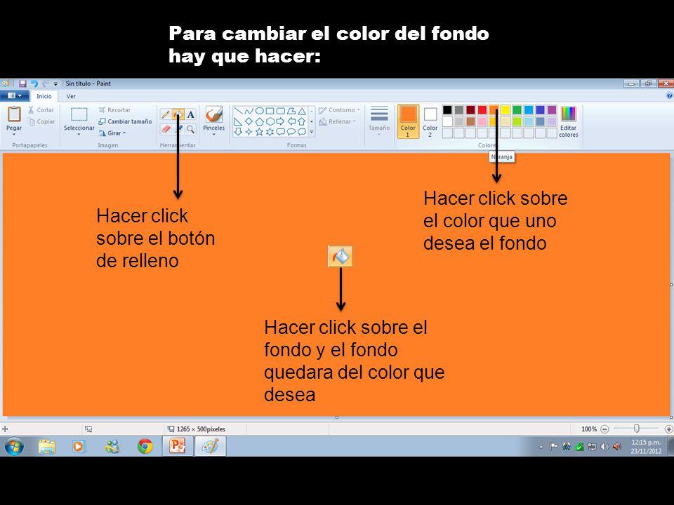 Para cambiar el color del fondo hay que hacer: Hacer click sobre el botón de relleno Hacer click sobre el color que uno desea el fondo Hacer click sobre el fondo y el fondo quedara del color que desea