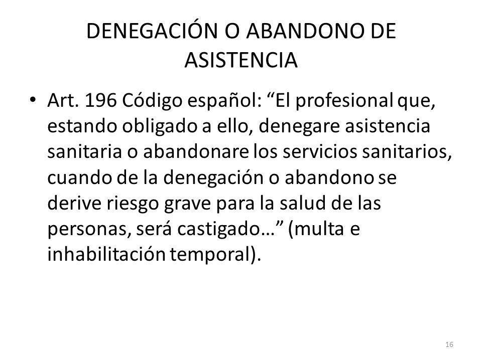 16 DENEGACIÓN O ABANDONO DE ASISTENCIA Art. 196 Código español: El profesional que, estando obligado a ello, denegare asistencia sanitaria o abandonar