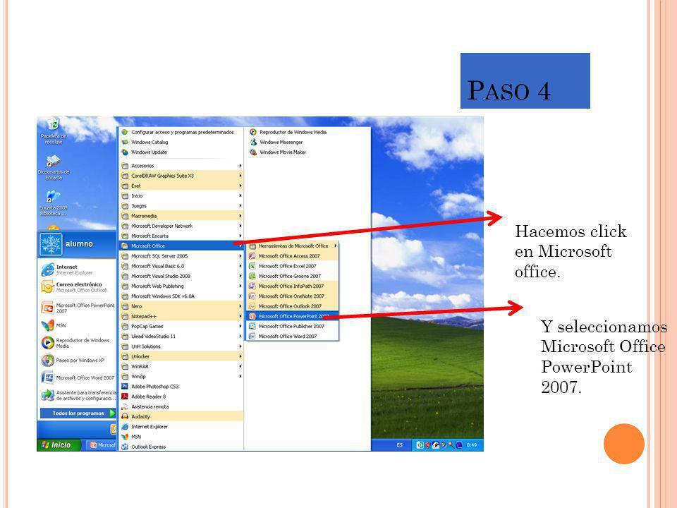 P ASO 4 Hacemos click en Microsoft office. Y seleccionamos Microsoft Office PowerPoint 2007.