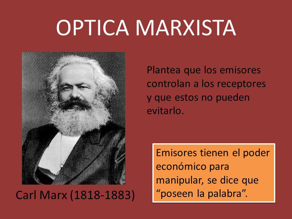 OPTICA MARXISTA Carl Marx (1818-1883) Plantea que los emisores controlan a los receptores y que estos no pueden evitarlo. Emisores tienen el poder eco