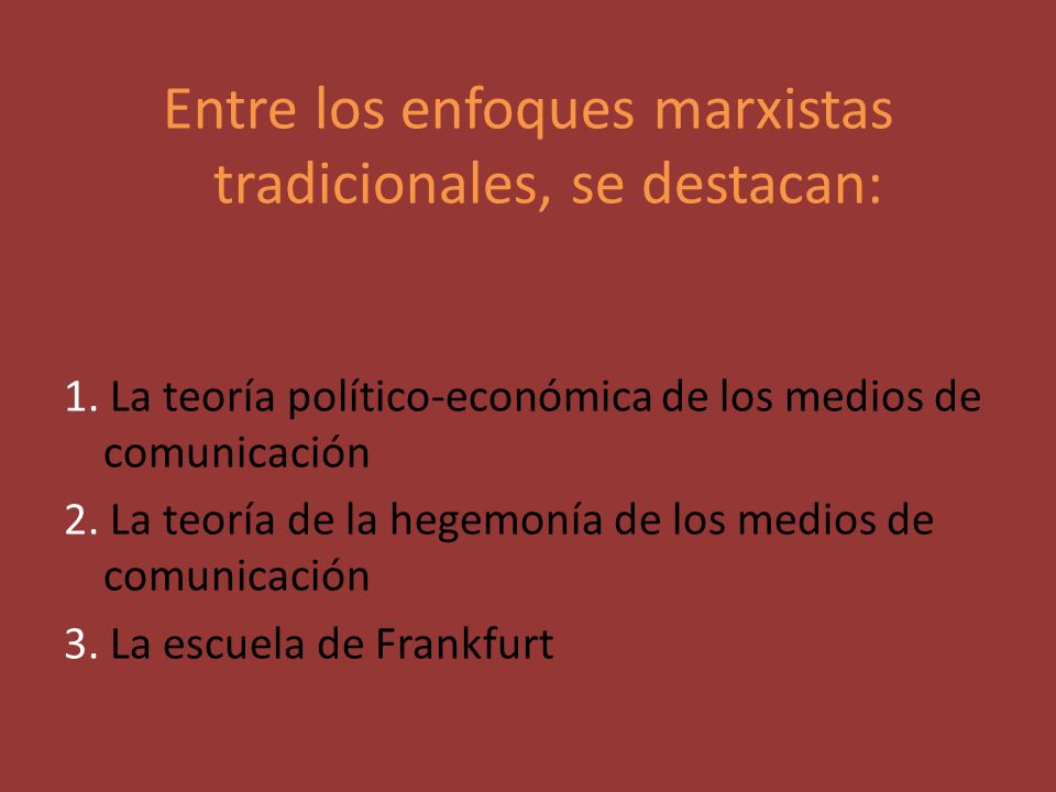 Entre los enfoques marxistas tradicionales, se destacan: 1. La teoría político-económica de los medios de comunicación 2. La teoría de la hegemonía de
