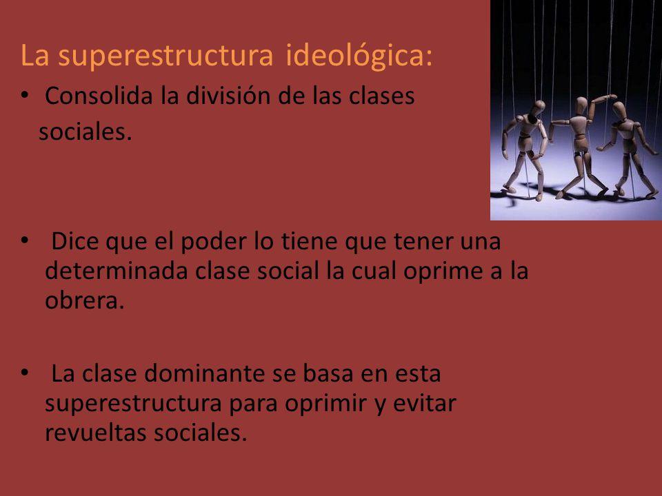 La superestructura ideológica: Consolida la división de las clases sociales. Dice que el poder lo tiene que tener una determinada clase social la cual