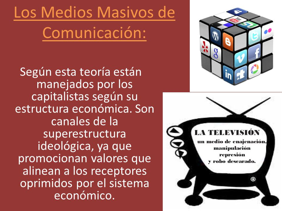 Según esta teoría están manejados por los capitalistas según su estructura económica. Son canales de la superestructura ideológica, ya que promocionan