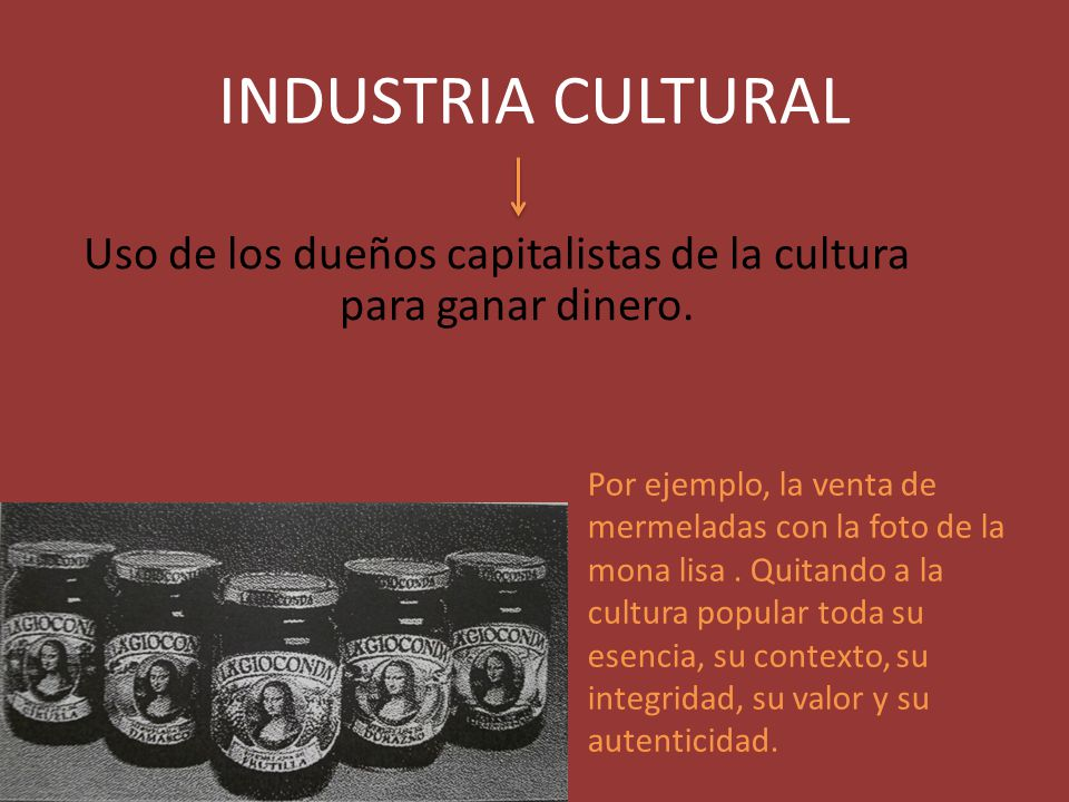 INDUSTRIA CULTURAL Uso de los dueños capitalistas de la cultura para ganar dinero. Por ejemplo, la venta de mermeladas con la foto de la mona lisa. Qu