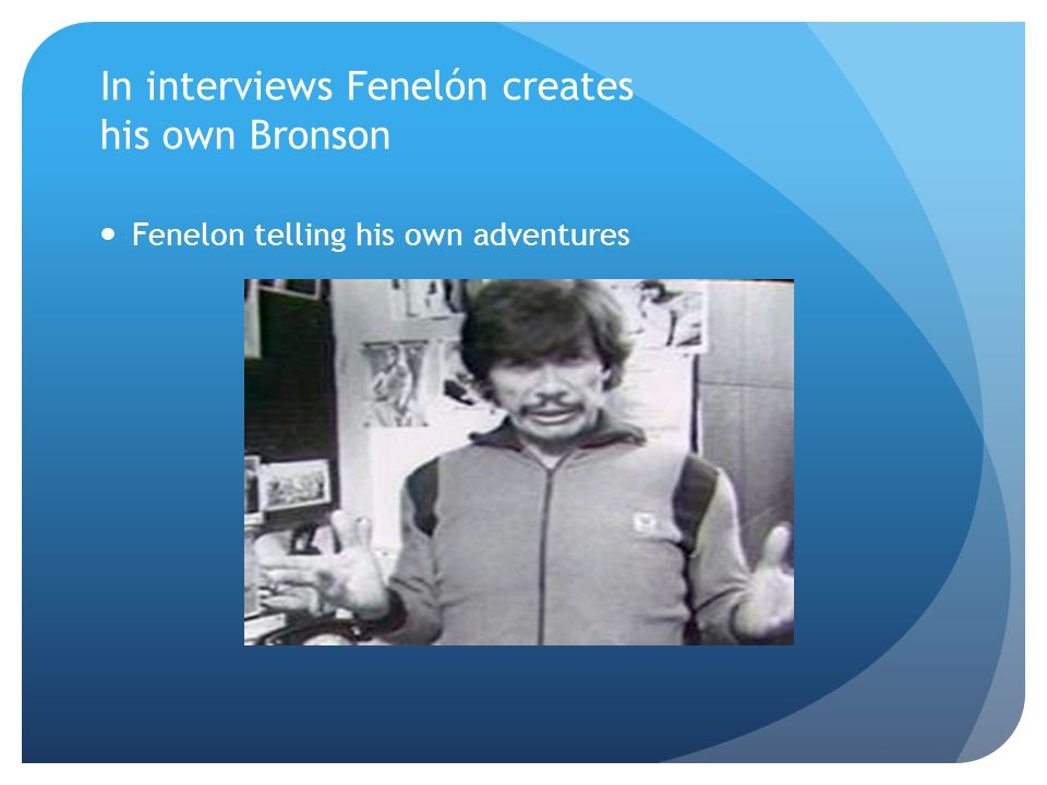 In interviews Fenelón creates his own Bronson Fenelon telling his own adventures