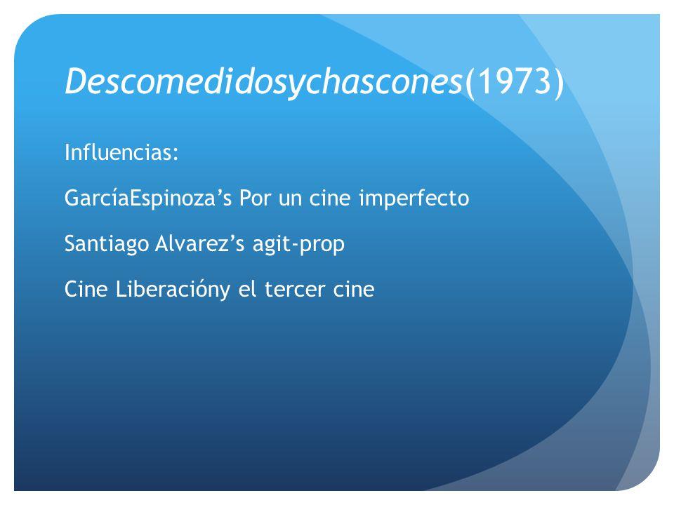 Descomedidosychascones(1973) Influencias: GarcíaEspinozas Por un cine imperfecto Santiago Alvarezs agit-prop Cine Liberacióny el tercer cine