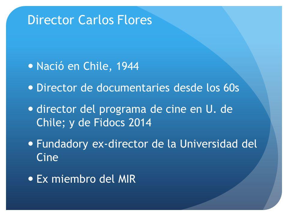 Director Carlos Flores Nació en Chile, 1944 Director de documentaries desde los 60s director del programa de cine en U. de Chile; y de Fidocs 2014 Fun