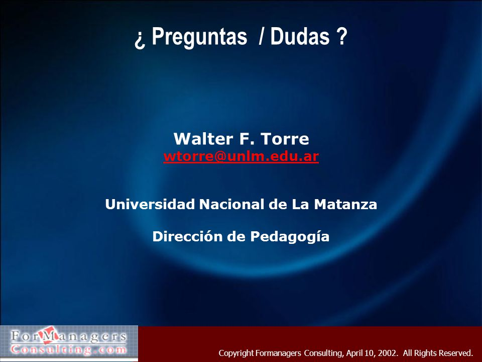 Copyright Formanagers Consulting, April 10, 2002. All Rights Reserved. ¿ Preguntas / Dudas ? Walter F. Torre wtorre@unlm.edu.ar Universidad Nacional d