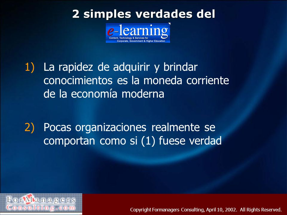 Copyright Formanagers Consulting, April 10, 2002. All Rights Reserved. 2 simples verdades del 1)La rapidez de adquirir y brindar conocimientos es la m