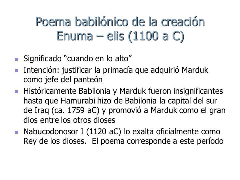 Poema babilónico de la creación Enuma – elis (1100 a C) Significado cuando en lo alto Significado cuando en lo alto Intención: justificar la primacía que adquirió Marduk como jefe del panteón Intención: justificar la primacía que adquirió Marduk como jefe del panteón Históricamente Babilonia y Marduk fueron insignificantes hasta que Hamurabi hizo de Babilonia la capital del sur de Iraq (ca.