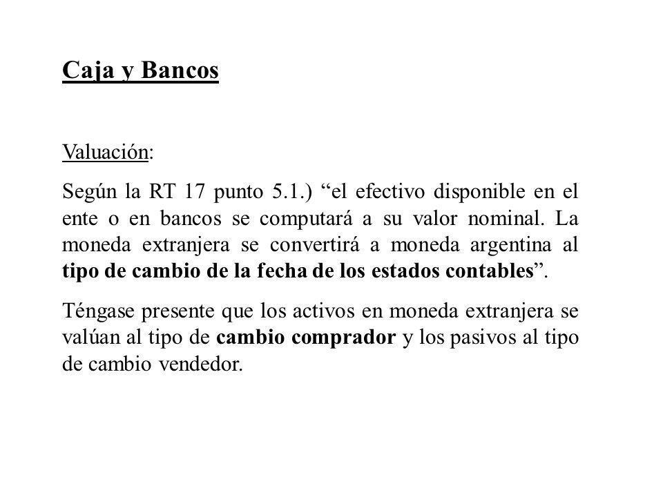 Caja y Bancos Valuación: Según la RT 17 punto 5.1.) el efectivo disponible en el ente o en bancos se computará a su valor nominal. La moneda extranjer
