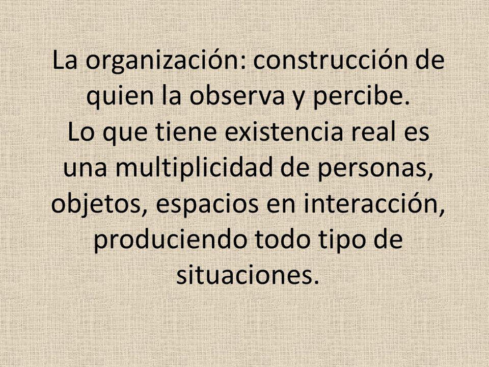 La organización: construcción de quien la observa y percibe. Lo que tiene existencia real es una multiplicidad de personas, objetos, espacios en inter