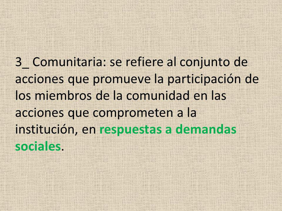 3_ Comunitaria: se refiere al conjunto de acciones que promueve la participación de los miembros de la comunidad en las acciones que comprometen a la institución, en respuestas a demandas sociales.
