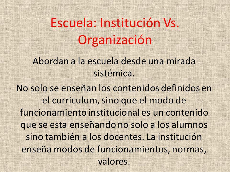 Escuela: Institución Vs. Organización Abordan a la escuela desde una mirada sistémica. No solo se enseñan los contenidos definidos en el curriculum, s