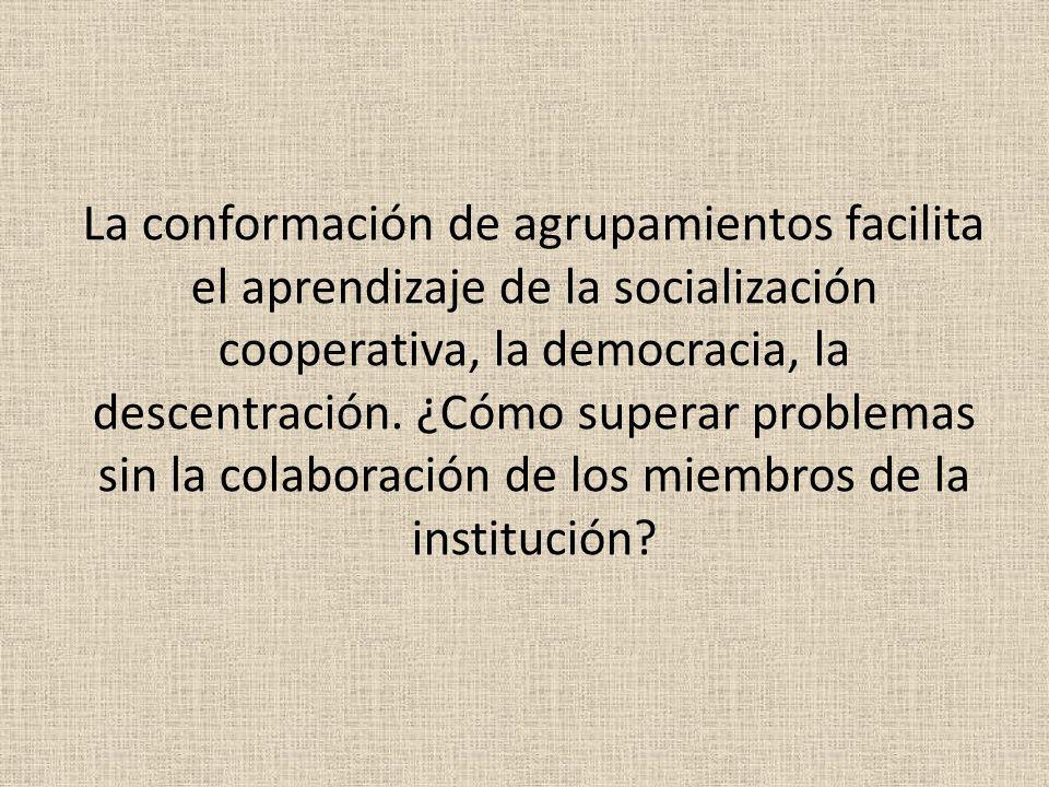 La conformación de agrupamientos facilita el aprendizaje de la socialización cooperativa, la democracia, la descentración. ¿Cómo superar problemas sin