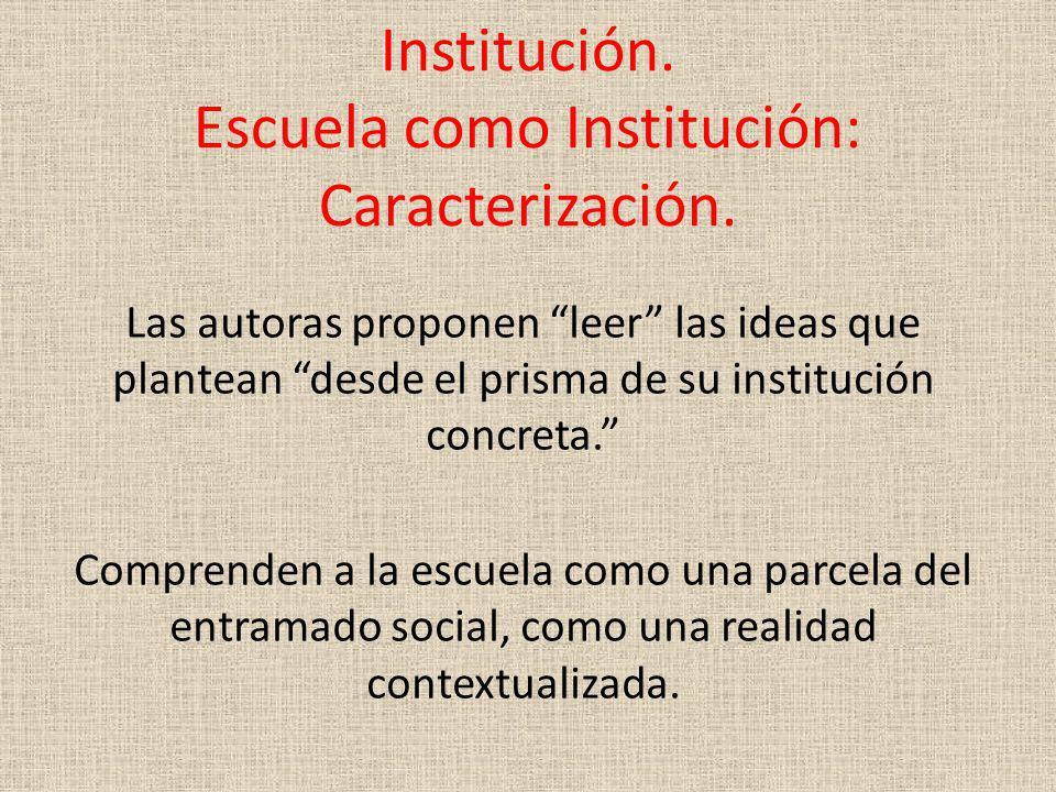 Institución. Escuela como Institución: Caracterización. Las autoras proponen leer las ideas que plantean desde el prisma de su institución concreta. C