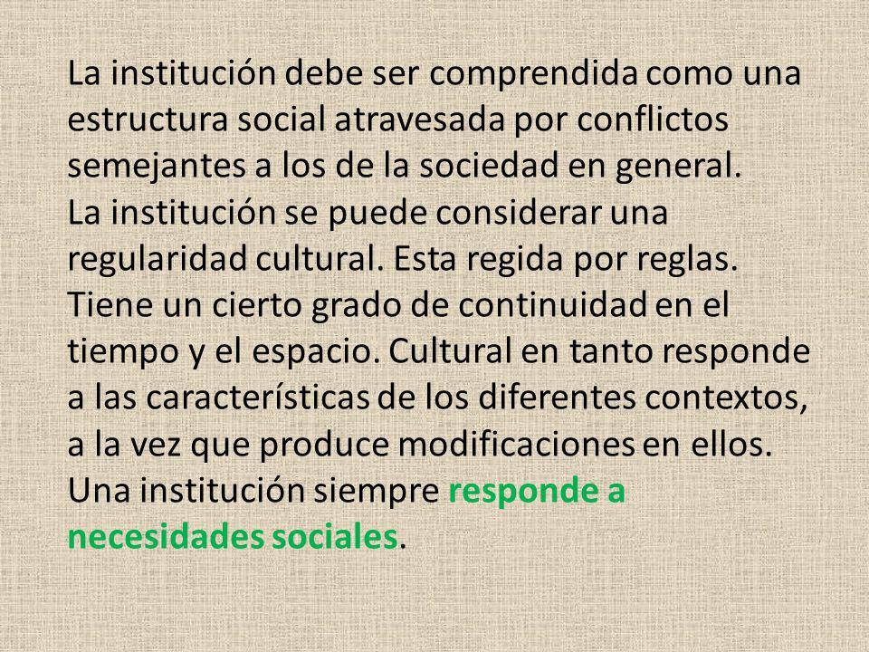 La institución debe ser comprendida como una estructura social atravesada por conflictos semejantes a los de la sociedad en general. La institución se