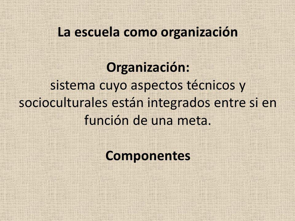 La escuela como organización Organización: sistema cuyo aspectos técnicos y socioculturales están integrados entre si en función de una meta. Componen