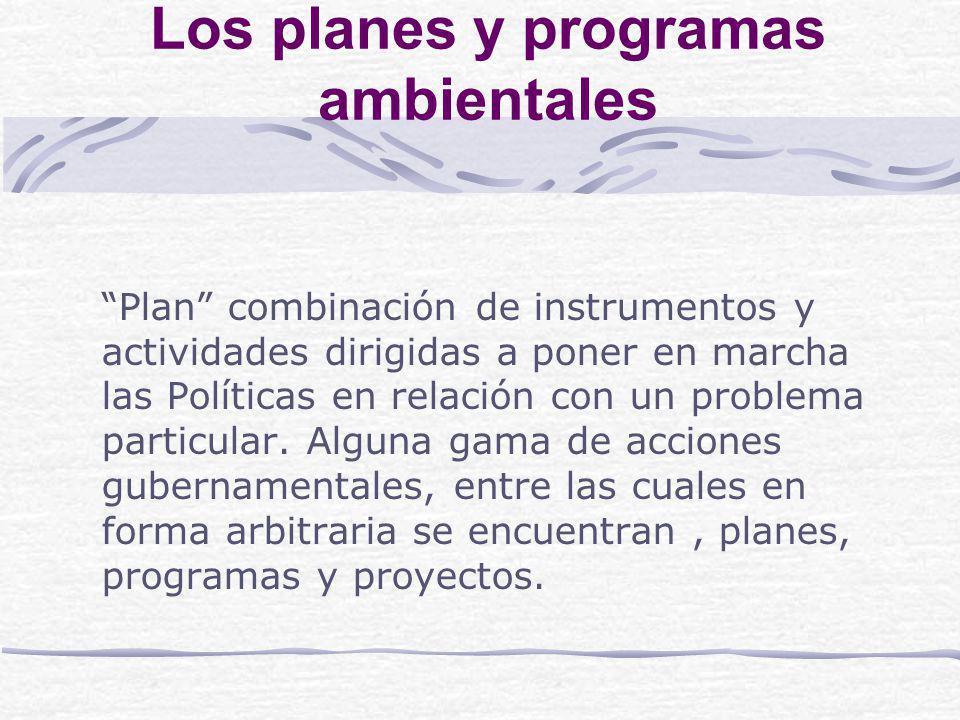Los planes y programas ambientales Plan combinación de instrumentos y actividades dirigidas a poner en marcha las Políticas en relación con un problema particular.