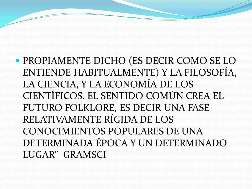 IMPORTANTE REMARCAR LA DIMENSIÓN HISTÓRICA LA DIMENSIÓN ESPACIAL DEL SENTIDO COMÚN Y SUS DISTINTAS EMCARNACIONES EN LOS DISTINTOS GRUPOS SOCIALES PRESENTES EN UNA SOCIEDAD EN UN MOMENTO DETERMINADO Y CONCRETO.