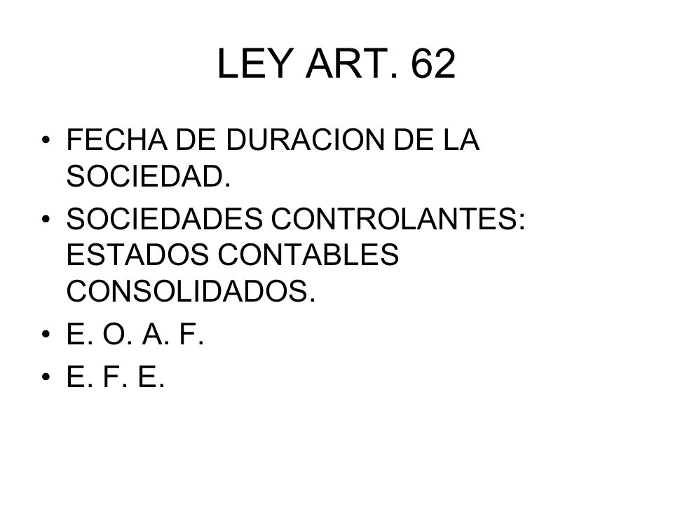 LEY ART. 62 FECHA DE DURACION DE LA SOCIEDAD. SOCIEDADES CONTROLANTES: ESTADOS CONTABLES CONSOLIDADOS. E. O. A. F. E. F. E.
