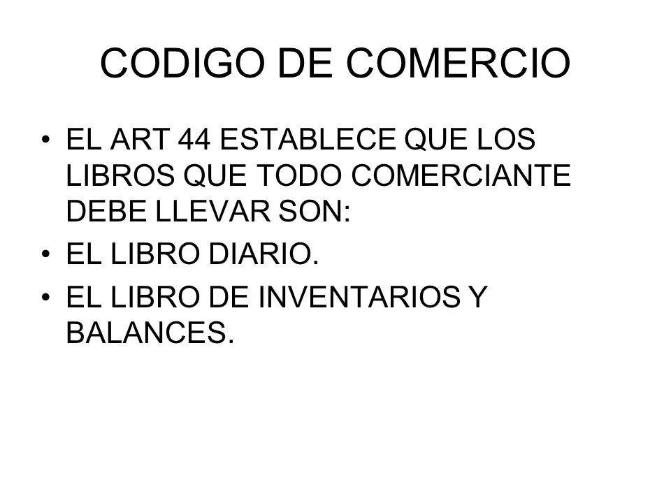 CODIGO DE COMERCIO EL ART 44 ESTABLECE QUE LOS LIBROS QUE TODO COMERCIANTE DEBE LLEVAR SON: EL LIBRO DIARIO. EL LIBRO DE INVENTARIOS Y BALANCES.