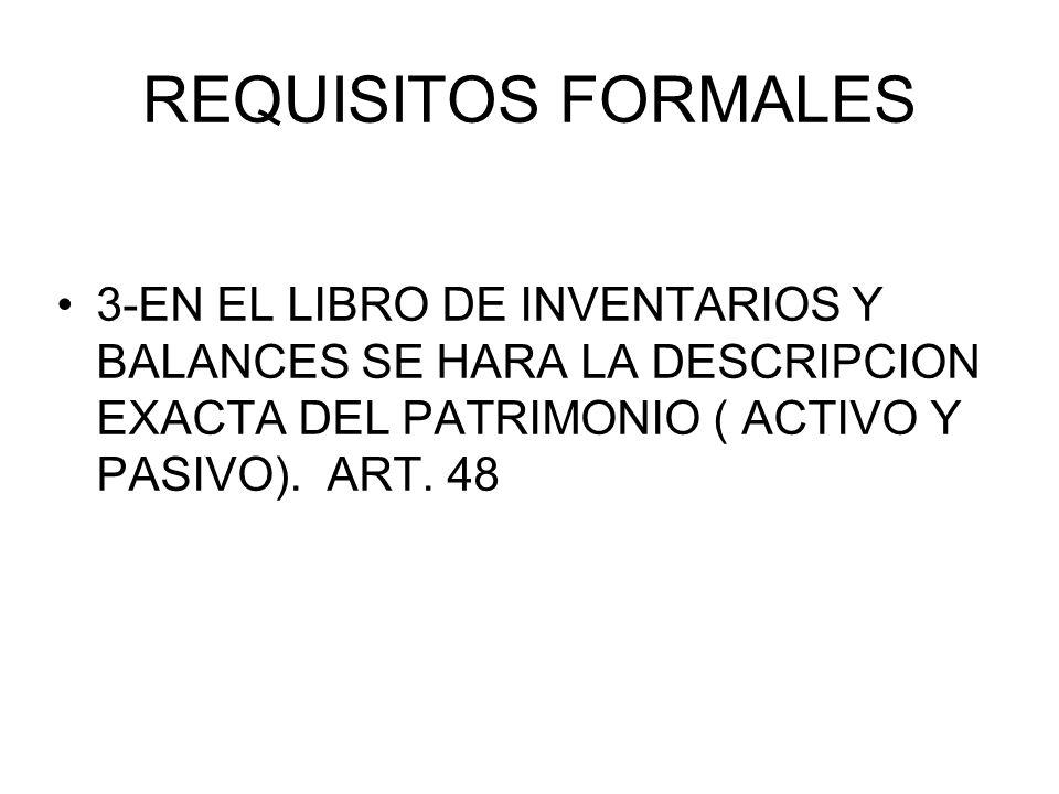 REQUISITOS FORMALES 3-EN EL LIBRO DE INVENTARIOS Y BALANCES SE HARA LA DESCRIPCION EXACTA DEL PATRIMONIO ( ACTIVO Y PASIVO). ART. 48