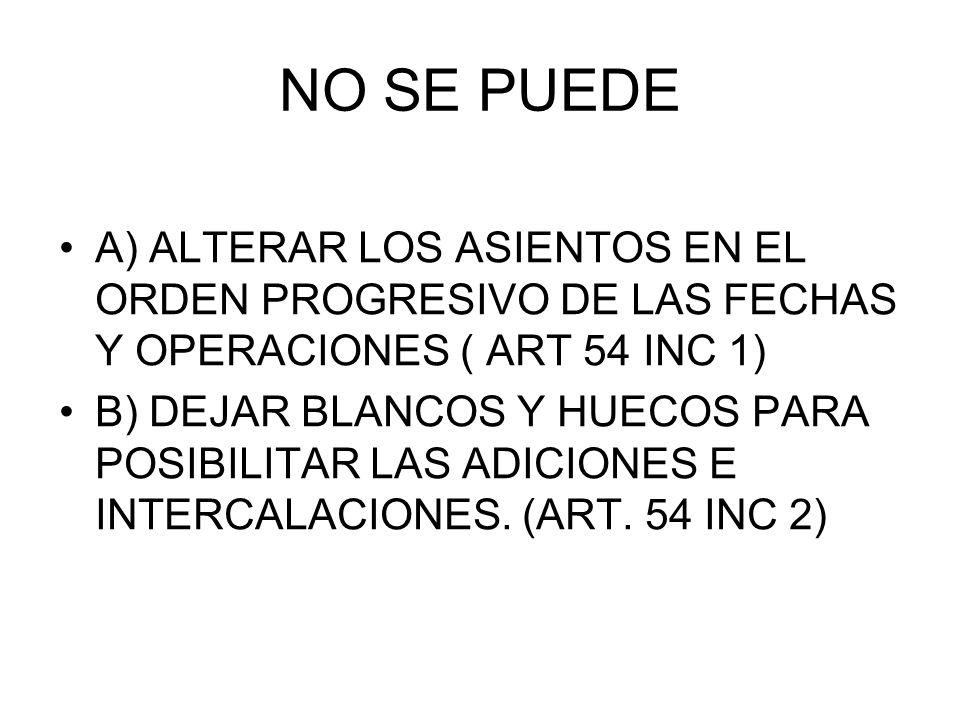 NO SE PUEDE A) ALTERAR LOS ASIENTOS EN EL ORDEN PROGRESIVO DE LAS FECHAS Y OPERACIONES ( ART 54 INC 1) B) DEJAR BLANCOS Y HUECOS PARA POSIBILITAR LAS