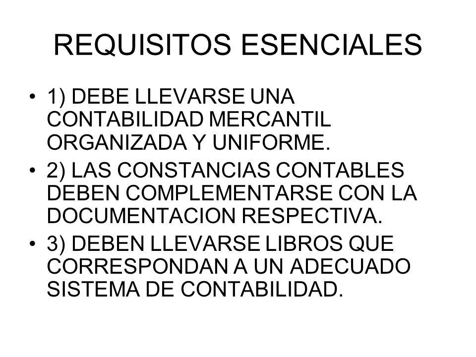 REQUISITOS ESENCIALES 1) DEBE LLEVARSE UNA CONTABILIDAD MERCANTIL ORGANIZADA Y UNIFORME. 2) LAS CONSTANCIAS CONTABLES DEBEN COMPLEMENTARSE CON LA DOCU