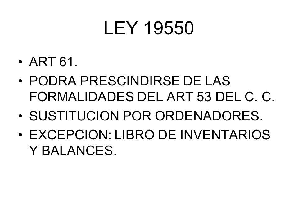 LEY 19550 ART 61. PODRA PRESCINDIRSE DE LAS FORMALIDADES DEL ART 53 DEL C. C. SUSTITUCION POR ORDENADORES. EXCEPCION: LIBRO DE INVENTARIOS Y BALANCES.