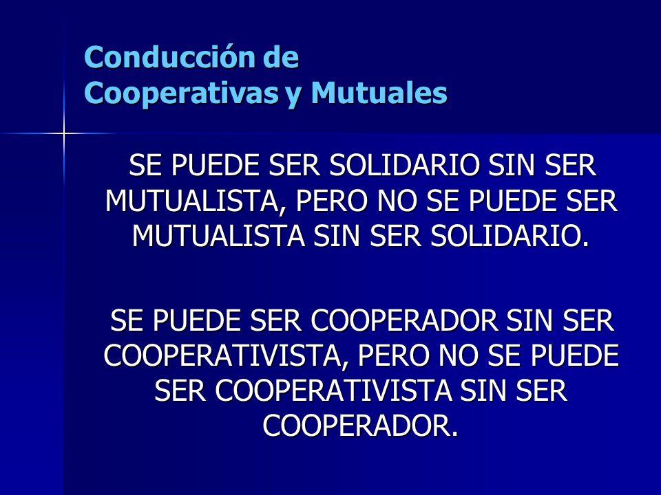 Conducción de Cooperativas y Mutuales SE PUEDE SER SOLIDARIO SIN SER MUTUALISTA, PERO NO SE PUEDE SER MUTUALISTA SIN SER SOLIDARIO.