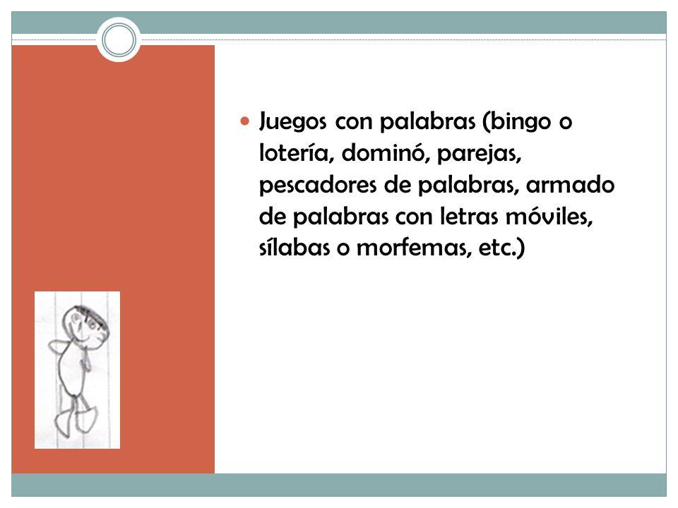 Juegos con palabras (bingo o lotería, dominó, parejas, pescadores de palabras, armado de palabras con letras móviles, sílabas o morfemas, etc.)