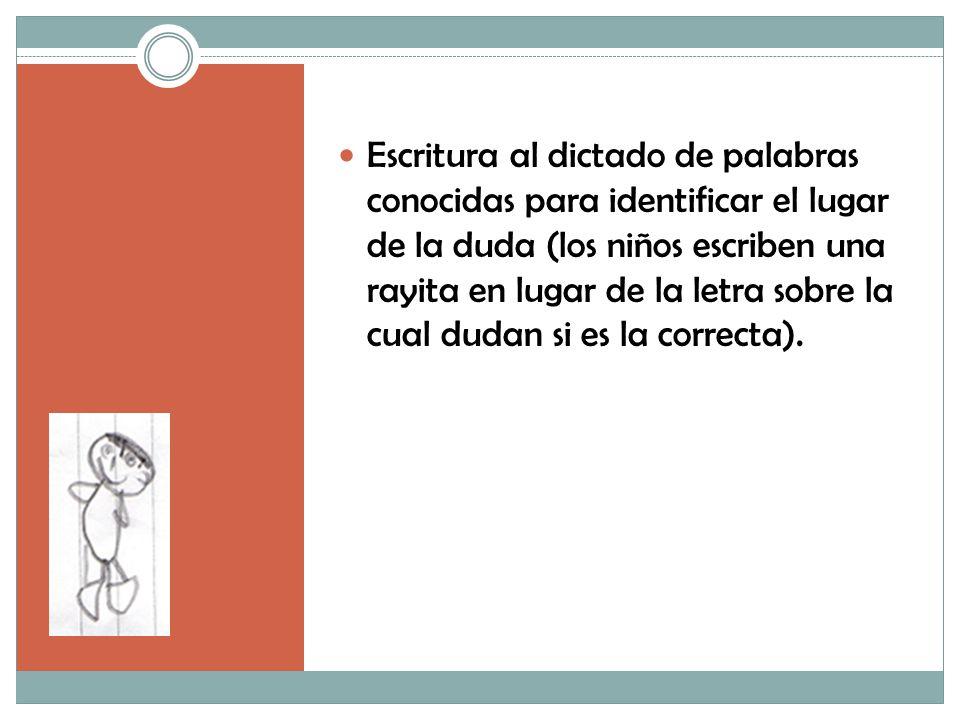 Escritura al dictado de palabras conocidas para identificar el lugar de la duda (los niños escriben una rayita en lugar de la letra sobre la cual dudan si es la correcta).