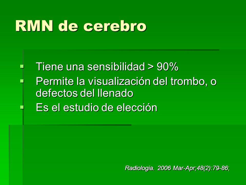 RMN de cerebro Tiene una sensibilidad > 90% Tiene una sensibilidad > 90% Permite la visualización del trombo, o defectos del llenado Permite la visual