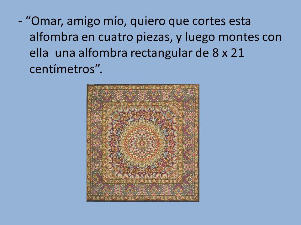- Omar, amigo mío, quiero que cortes esta alfombra en cuatro piezas, y luego montes con ella una alfombra rectangular de 8 x 21 centímetros.