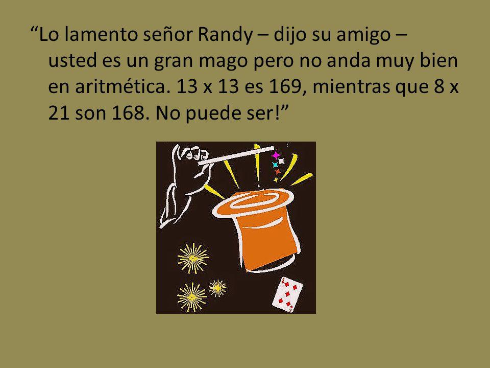 Lo lamento señor Randy – dijo su amigo – usted es un gran mago pero no anda muy bien en aritmética. 13 x 13 es 169, mientras que 8 x 21 son 168. No pu