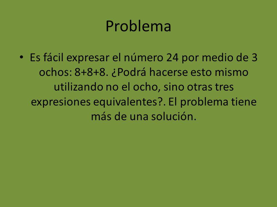 Problema Es fácil expresar el número 24 por medio de 3 ochos: 8+8+8. ¿Podrá hacerse esto mismo utilizando no el ocho, sino otras tres expresiones equi