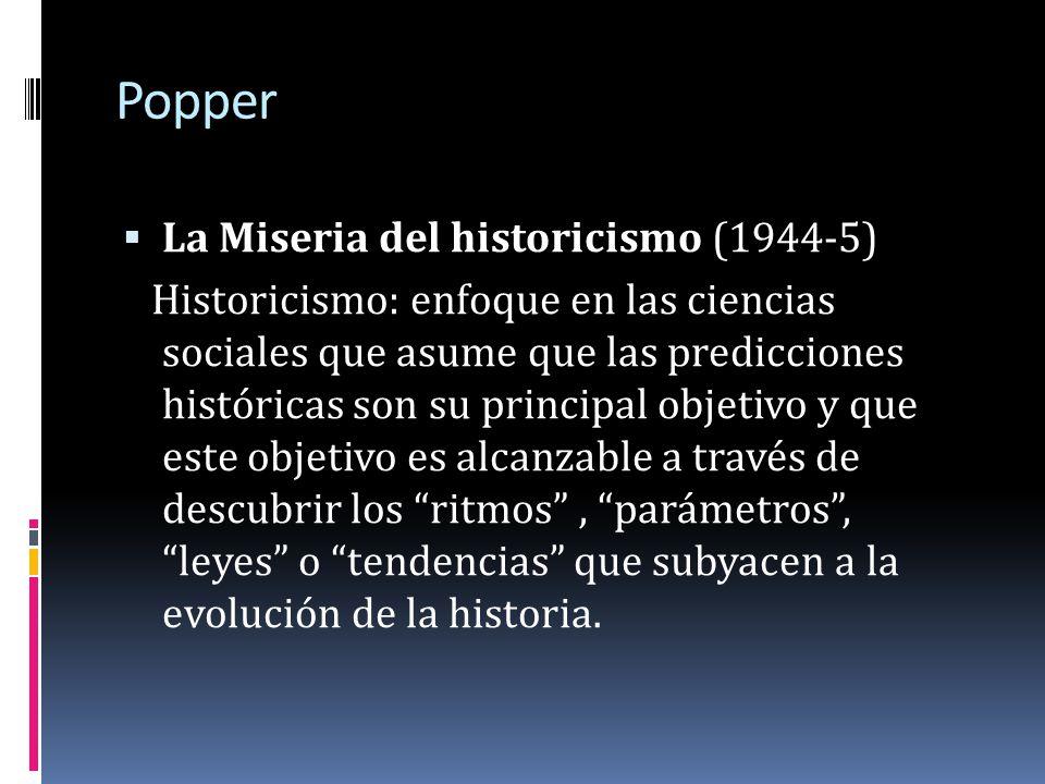 Popper La Miseria del historicismo (1944-5) Historicismo: enfoque en las ciencias sociales que asume que las predicciones históricas son su principal