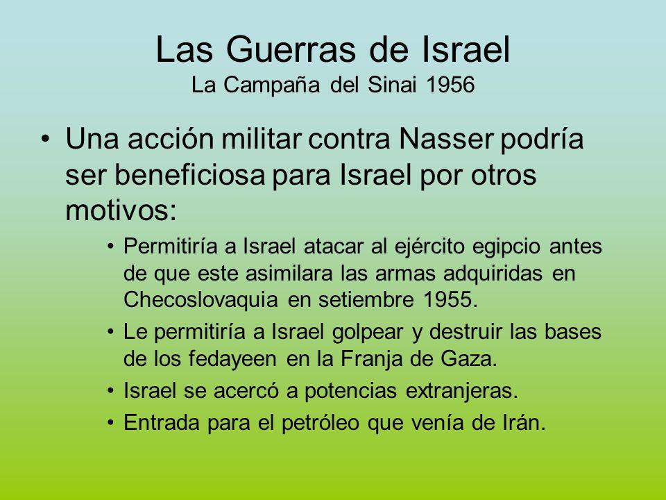Las Guerras de Israel La Campaña del Sinai 1956 Una acción militar contra Nasser podría ser beneficiosa para Israel por otros motivos: Permitiría a Israel atacar al ejército egipcio antes de que este asimilara las armas adquiridas en Checoslovaquia en setiembre 1955.