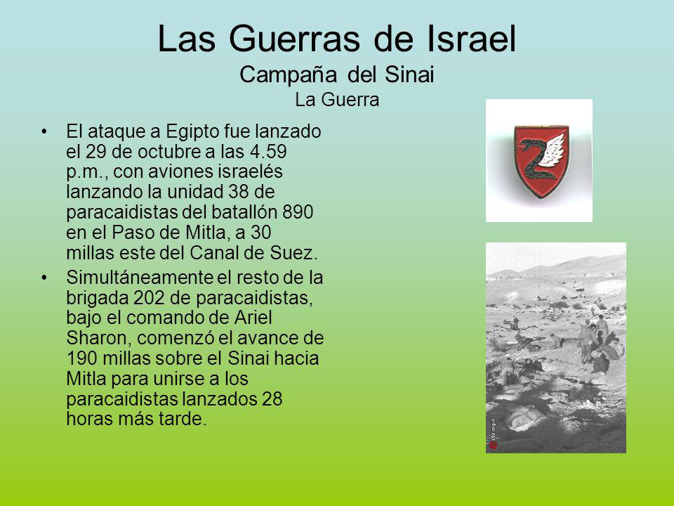 Las Guerras de Israel Campaña del Sinai La Guerra El ataque a Egipto fue lanzado el 29 de octubre a las 4.59 p.m., con aviones israelés lanzando la unidad 38 de paracaidistas del batallón 890 en el Paso de Mitla, a 30 millas este del Canal de Suez.