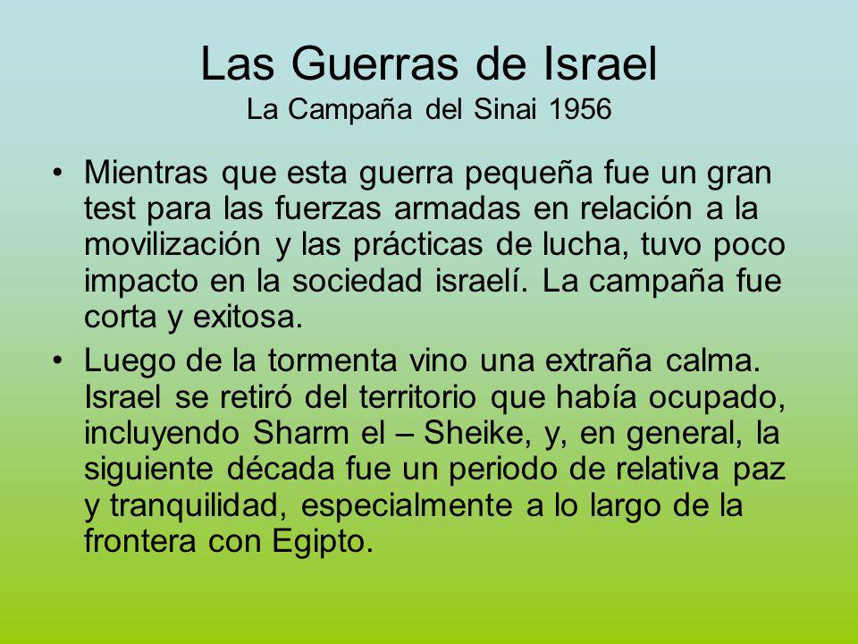 Las Guerras de Israel La Campaña del Sinai 1956 Mientras que esta guerra pequeña fue un gran test para las fuerzas armadas en relación a la movilización y las prácticas de lucha, tuvo poco impacto en la sociedad israelí.
