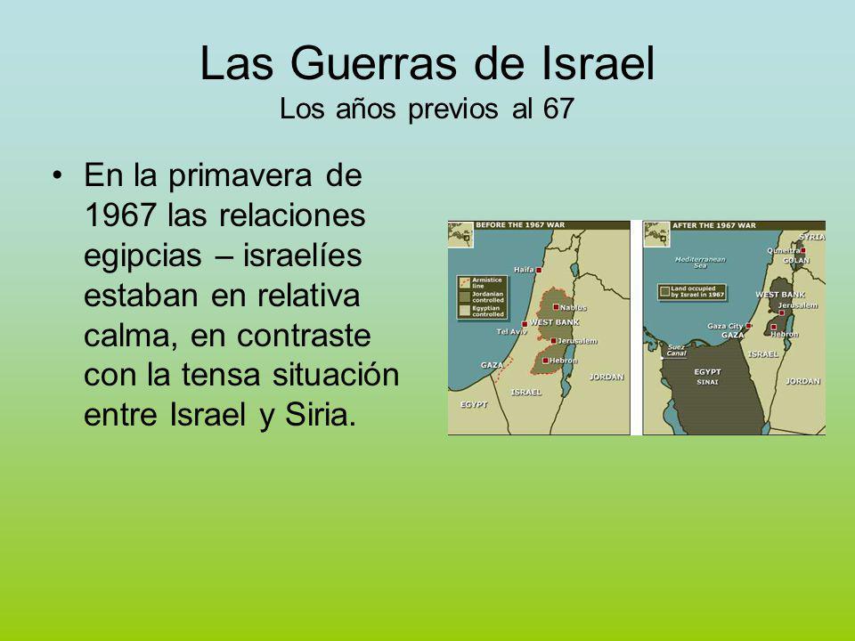 Las Guerras de Israel Los años previos al 67 En la primavera de 1967 las relaciones egipcias – israelíes estaban en relativa calma, en contraste con la tensa situación entre Israel y Siria.