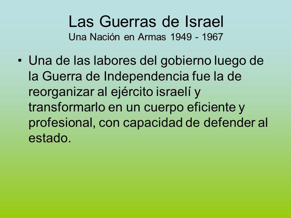 Las Guerras de Israel Una Nación en Armas 1949 - 1967 Una de las labores del gobierno luego de la Guerra de Independencia fue la de reorganizar al ejército israelí y transformarlo en un cuerpo eficiente y profesional, con capacidad de defender al estado.