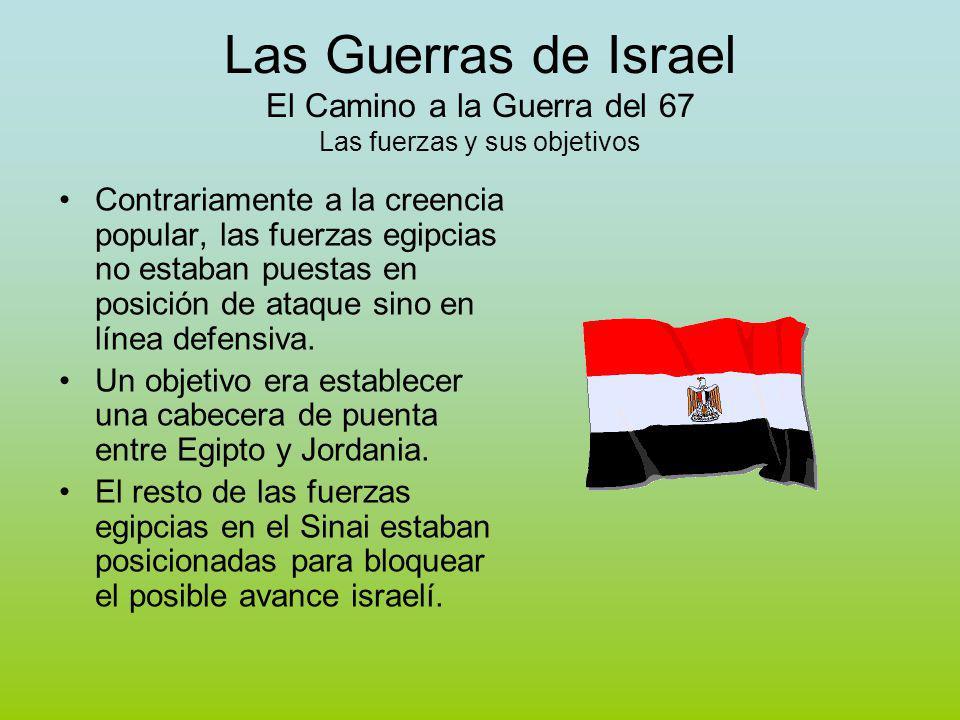 Las Guerras de Israel El Camino a la Guerra del 67 Las fuerzas y sus objetivos Contrariamente a la creencia popular, las fuerzas egipcias no estaban puestas en posición de ataque sino en línea defensiva.
